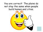 you are correct the plains do not stay the same when people build homes and cities