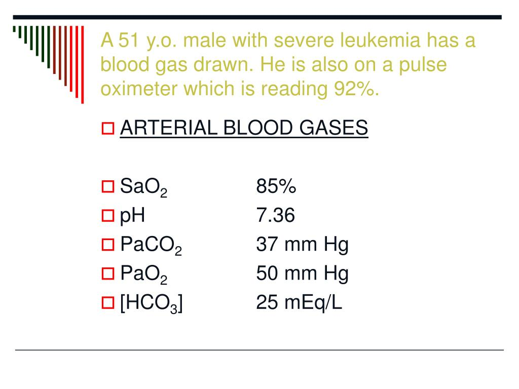 A 51 y.o. male with severe leukemia has a blood gas drawn. He is also on a pulse oximeter which is reading 92%.
