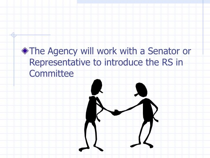 The Agency will work with a Senator or Representative to introduce the RS in Committee