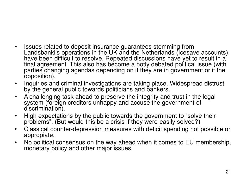 Issues related to deposit insurance guarantees stemming from Landsbanki's operations in the UK and the Netherlands (Icesave accounts) have been difficult to resolve. Repeated discussions have yet to result in a final agreement. This also has become a hotly debated political issue (with parties changing agendas depending on if they are in government or it the opposition).
