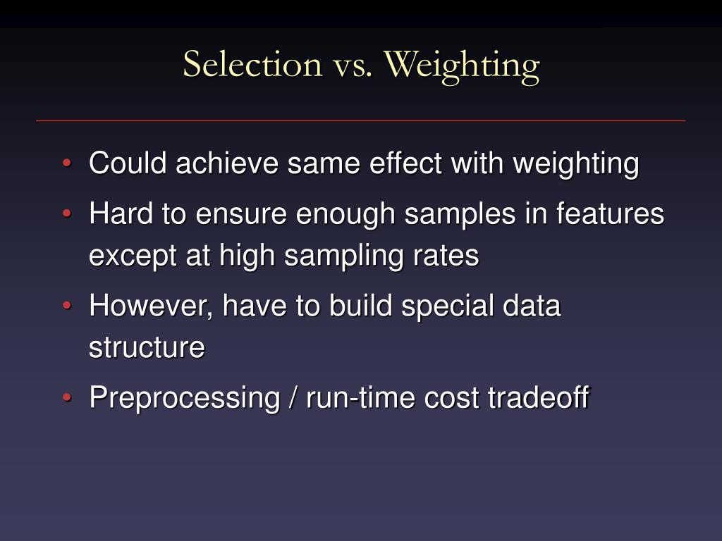 Selection vs. Weighting