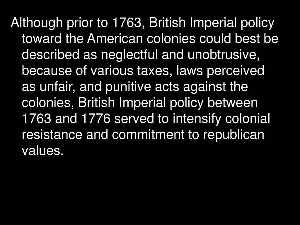 Although prior to 1763, British Imperial policy toward the American colonies could best be described as neglectful and unobtrusive, because of various taxes, laws perceived as unfair, and punitive acts against the colonies, British Imperial policy between 1763 and 1776 served to intensify colonial resistance and commitment to republican values.