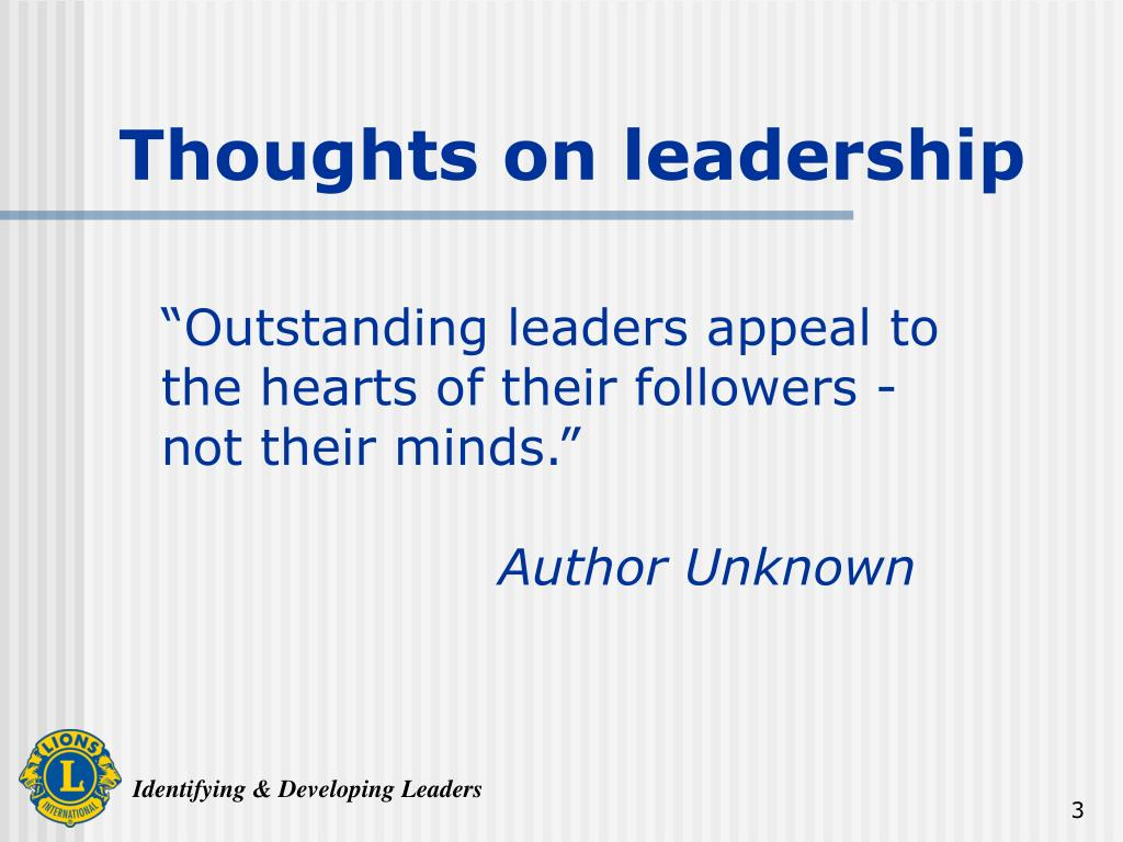 """Outstanding leaders appeal to the hearts of their followers - not their minds."""