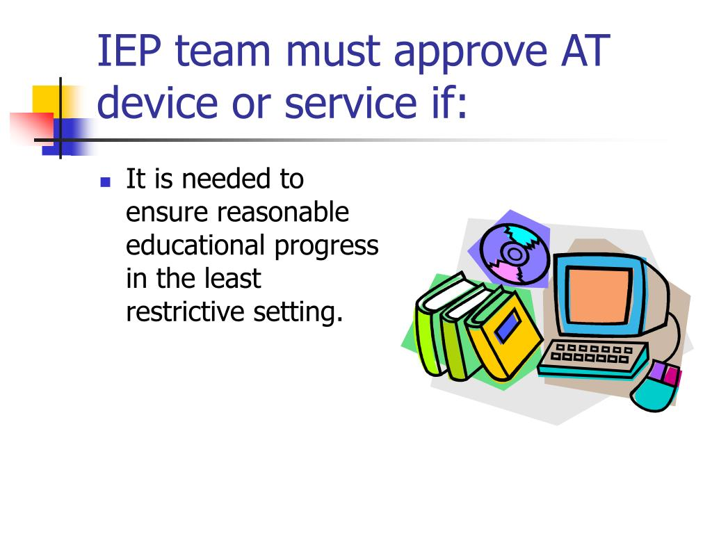 IEP team must approve AT device or service if: