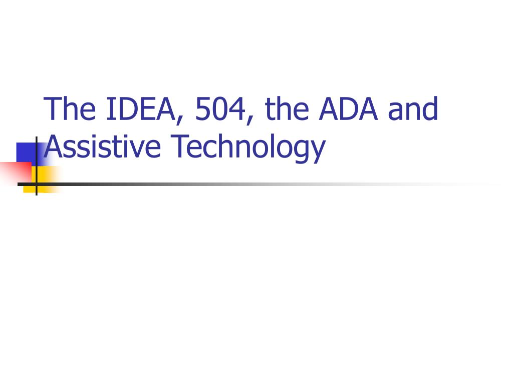 The IDEA, 504, the ADA and Assistive Technology