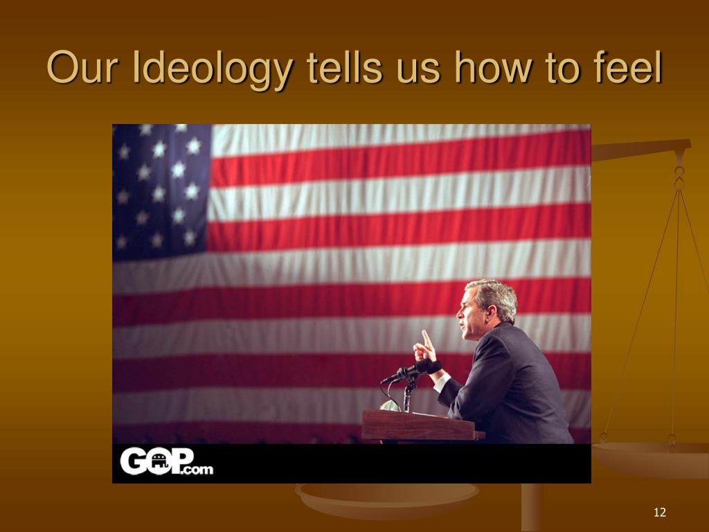 Our Ideology tells us how to feel