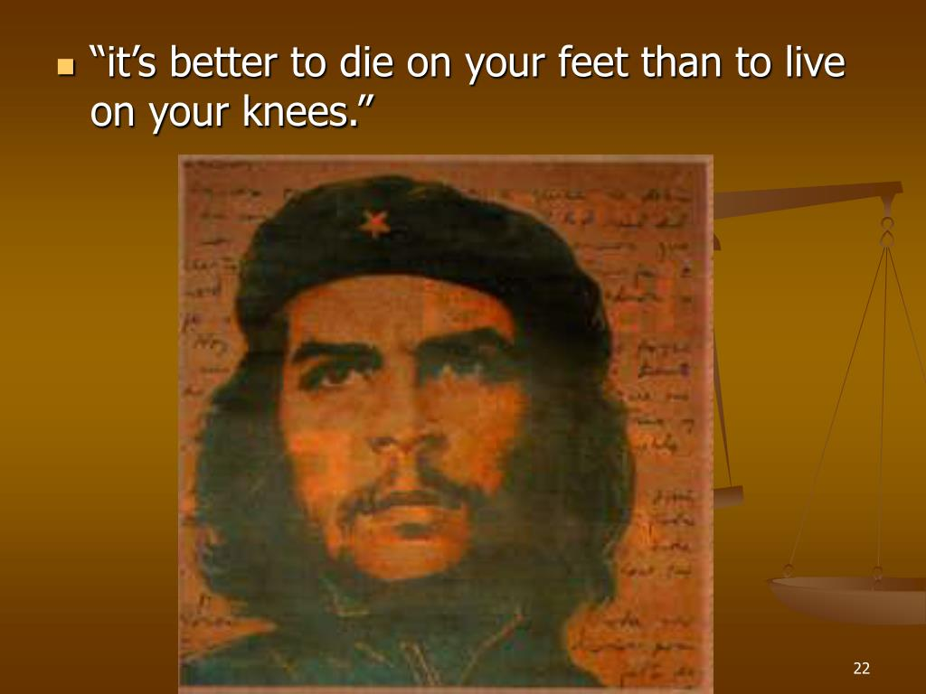 """""""it's better to die on your feet than to live on your knees."""""""