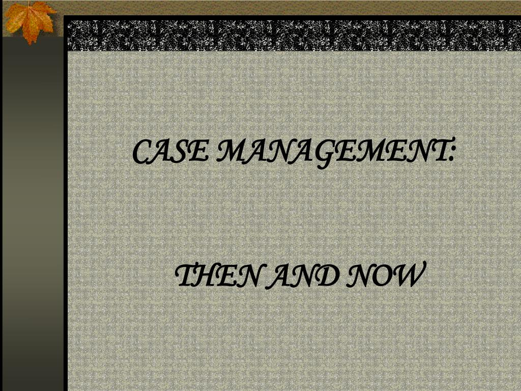 case management then and now