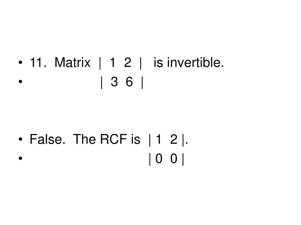 11.  Matrix     1  2      is invertible.
