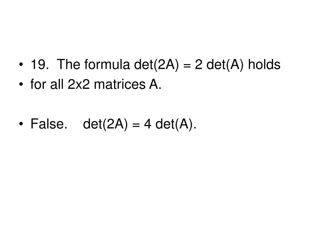 19.  The formula det(2A) = 2 det(A) holds