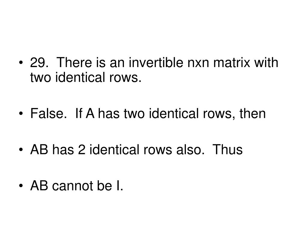 29.  There is an invertible nxn matrix with two identical rows.