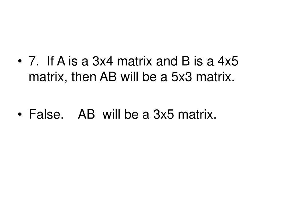 7.  If A is a 3x4 matrix and B is a 4x5 matrix, then AB will be a 5x3 matrix.