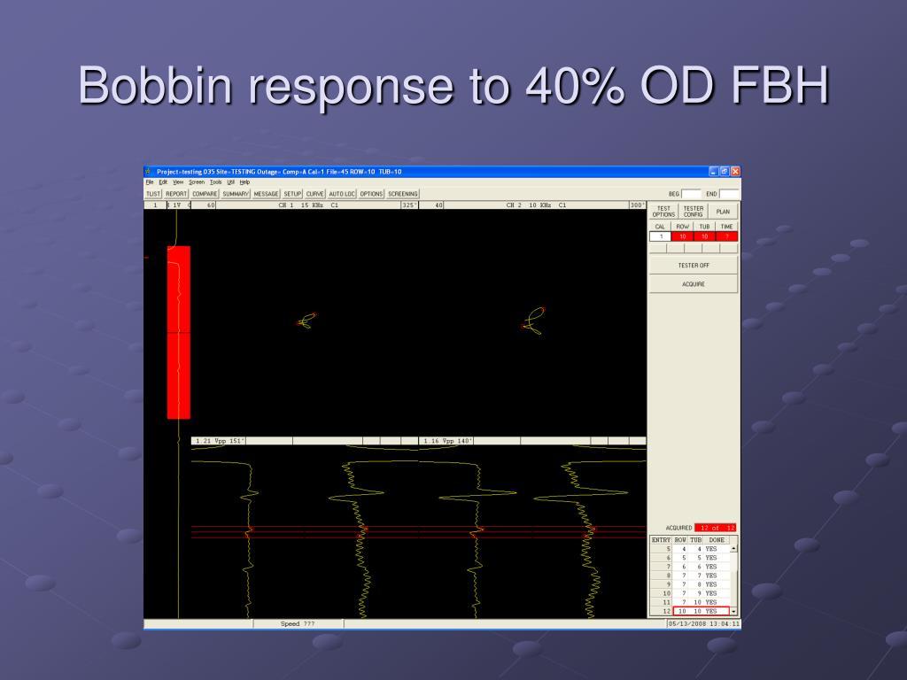 Bobbin response to 40% OD FBH
