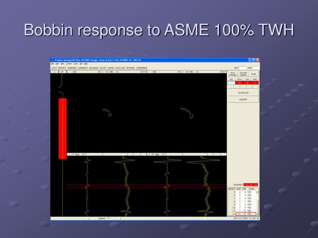 Bobbin response to ASME 100% TWH