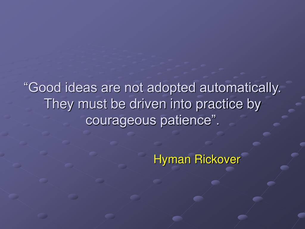 """""""Good ideas are not adopted automatically.  They must be driven into practice by courageous patience""""."""