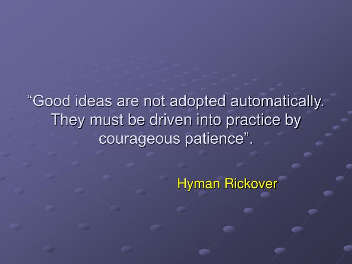 Good ideas are not adopted automatically they must be driven into practice by courageous patience