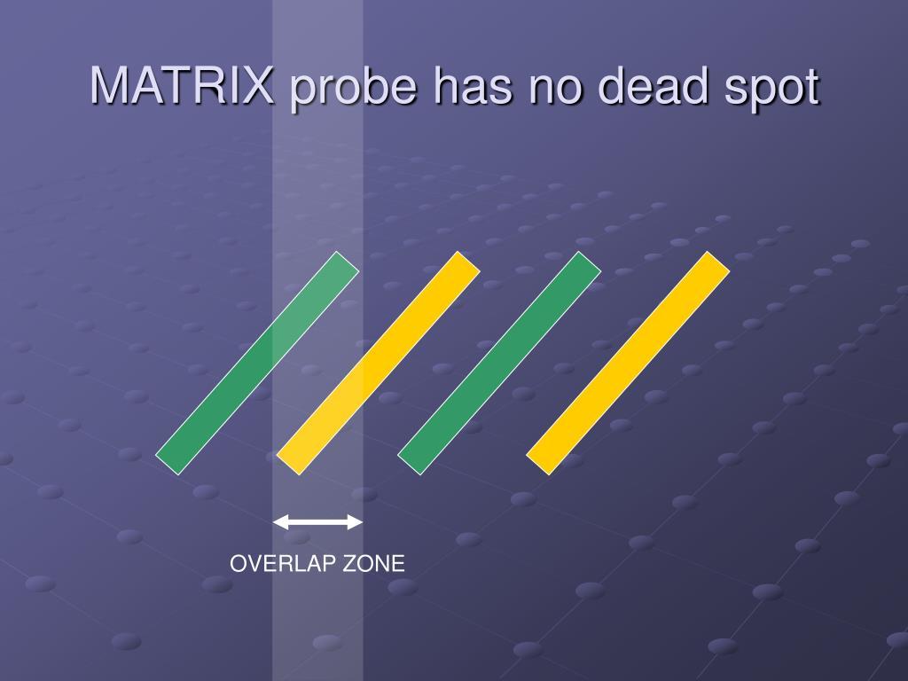 MATRIX probe has no dead spot