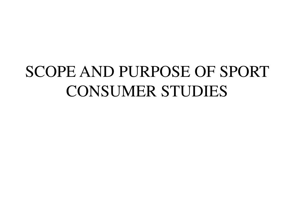 SCOPE AND PURPOSE OF SPORT CONSUMER STUDIES