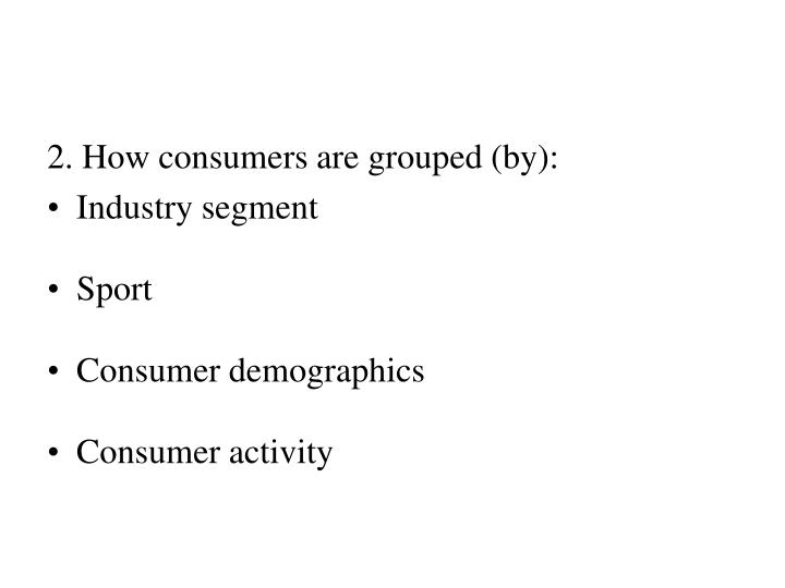 2. How consumers are grouped (by):