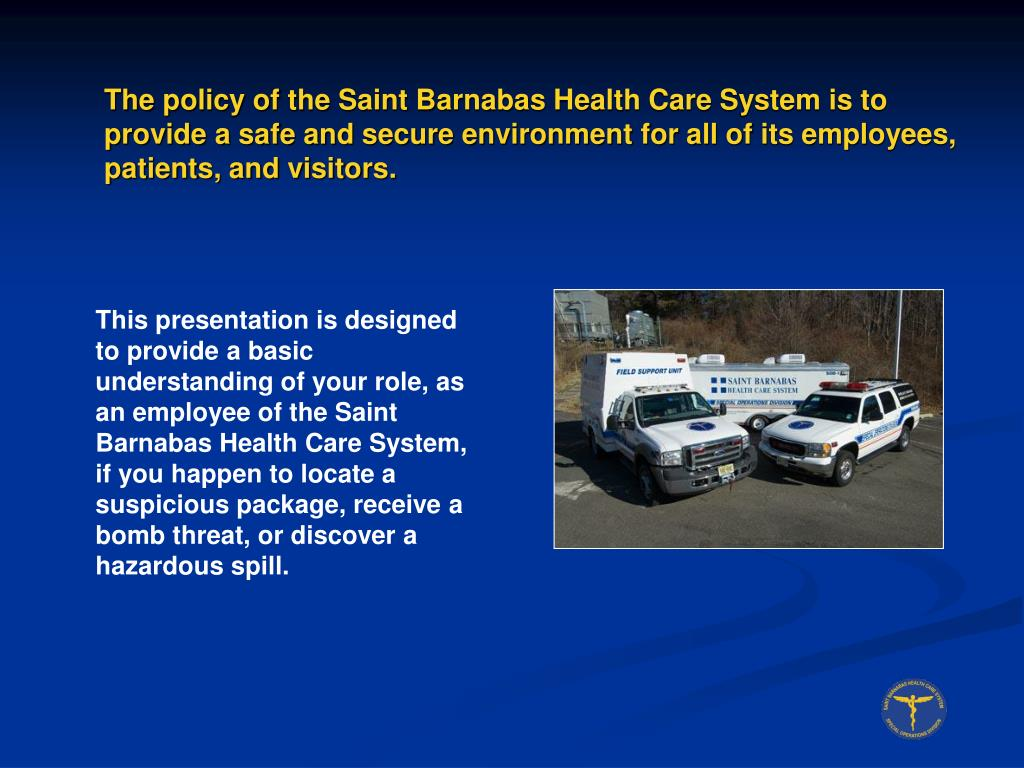 The policy of the Saint Barnabas Health Care System is to provide a safe and secure environment for all of its employees, patients, and visitors.
