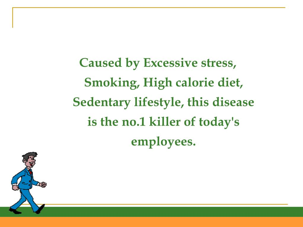 Caused by Excessive stress, Smoking, High calorie diet, Sedentary lifestyle, this disease is the no.1 killer of today's employees.