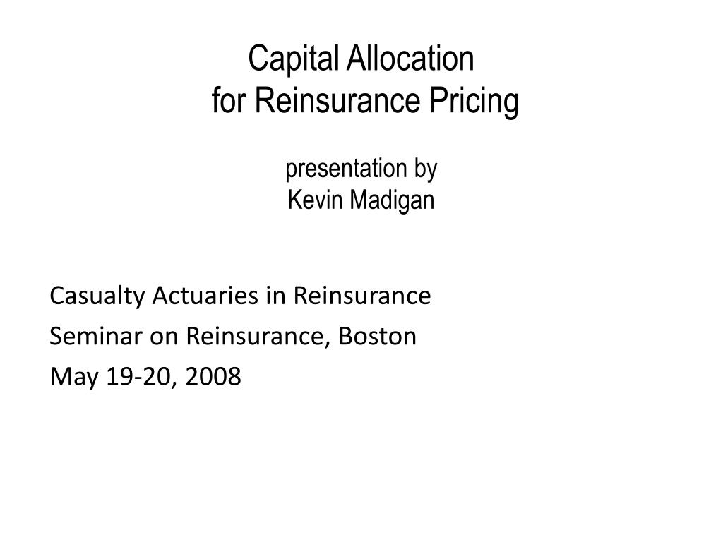 capital allocation for reinsurance pricing presentation by kevin madigan l.