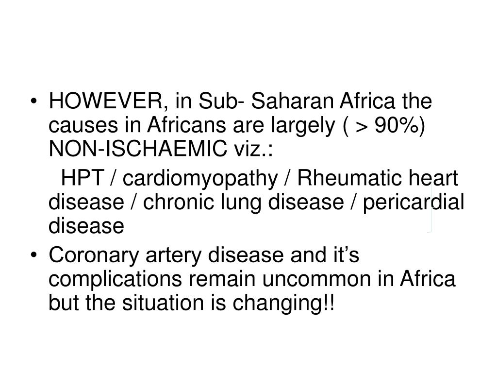 HOWEVER, in Sub- Saharan Africa the causes in Africans are largely ( > 90%) NON-ISCHAEMIC viz.: