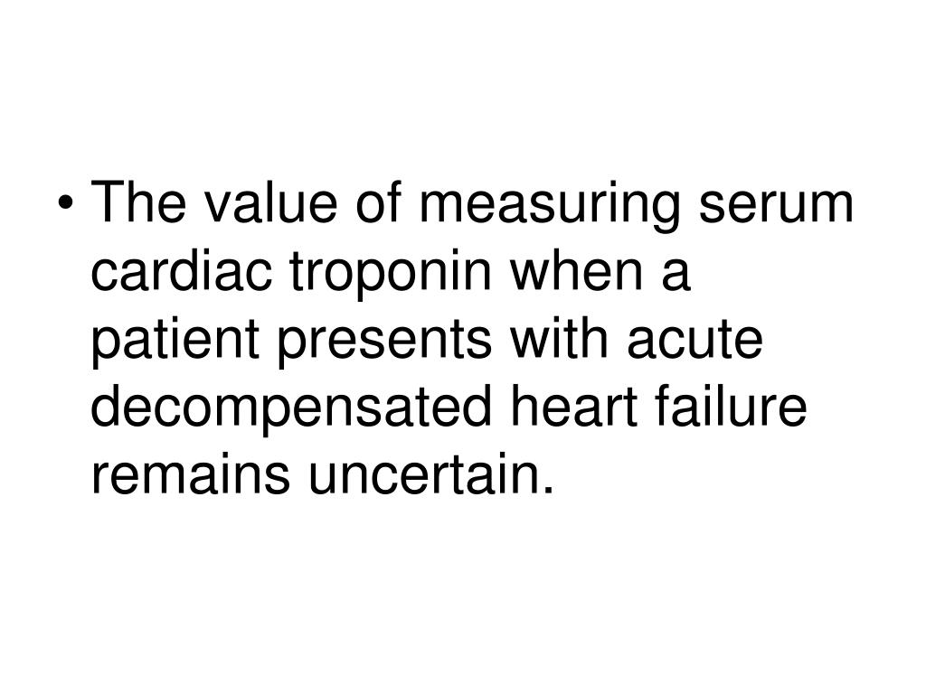 The value of measuring serum cardiac troponin when a patient presents with acute decompensated heart failure remains uncertain.