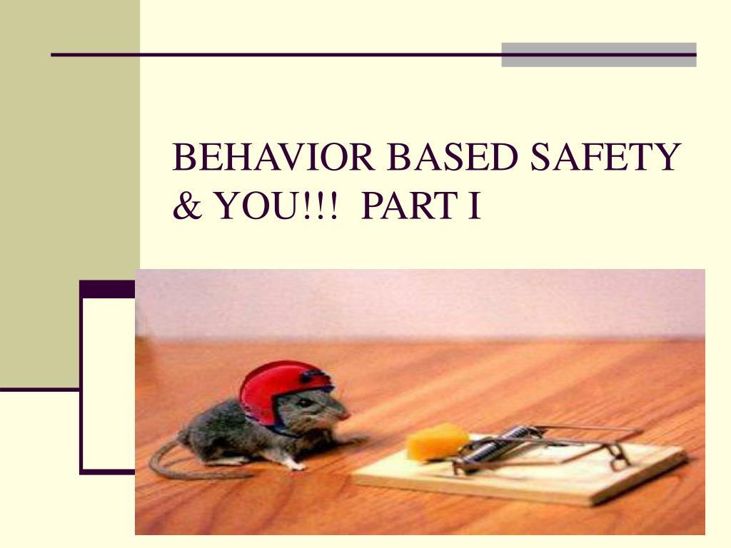BEHAVIOR BASED SAFETY & YOU!!!  PART I