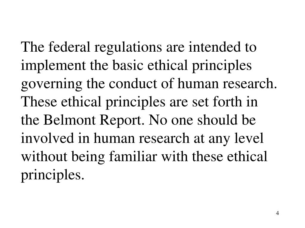 The federal regulations are intended to implement the basic ethical principles governing the conduct of human research. These ethical principles are set forth in the Belmont Report. No one should be involved in human research at any level without being familiar with these ethical principles.