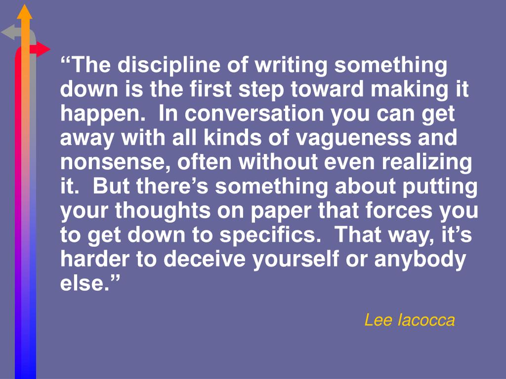"""""""The discipline of writing something down is the first step toward making it happen.  In conversation you can get away with all kinds of vagueness and nonsense, often without even realizing it.  But there's something about putting your thoughts on paper that forces you to get down to specifics.  That way, it's harder to deceive yourself or anybody else."""""""
