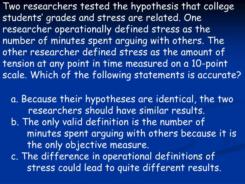 Two researchers tested the hypothesis that college students' grades and stress are related. One researcher operationally defined stress as the number of minutes spent arguing with others. The other researcher defined stress as the amount of tension at any point in time measured on a 10-point scale. Which of the following statements is accurate?