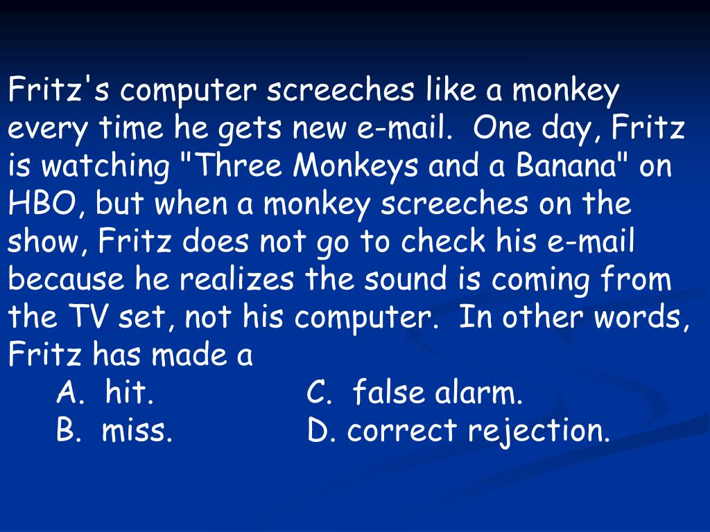 "Fritz's computer screeches like a monkey every time he gets new e-mail.  One day, Fritz is watching ""Three Monkeys and a Banana"" on HBO, but when a monkey screeches on the show, Fritz does not go to check his e-mail because he realizes the sound is coming from the TV set, not his computer.  In other words, Fritz has made a"