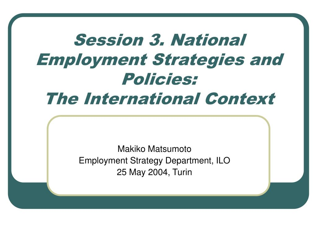 session 3 national employment strategies and policies the international context l.