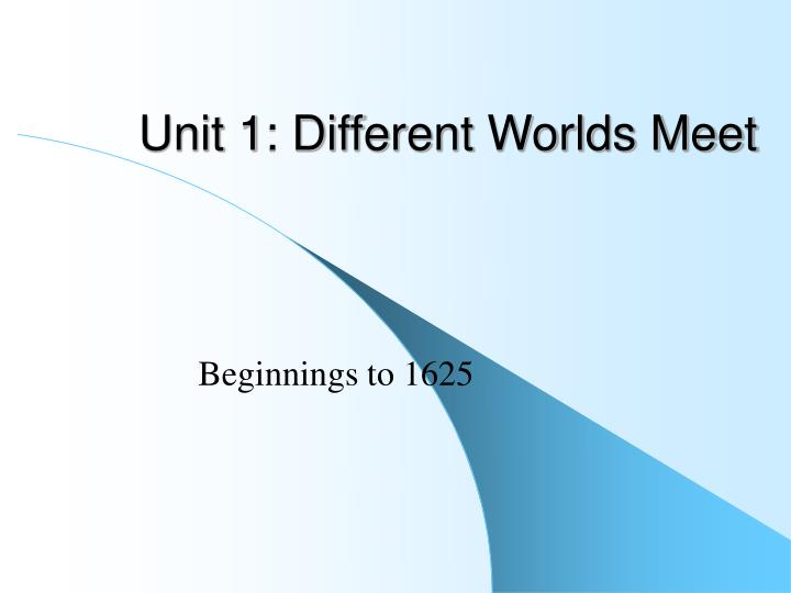 Unit 1 different worlds meet