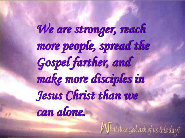 We are stronger, reach more people, spread the Gospel farther, and make more disciples in Jesus Chri...
