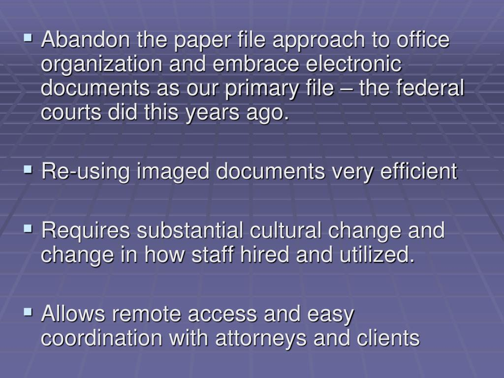 Abandon the paper file approach to office organization and embrace electronic documents as our primary file – the federal courts did this years ago.