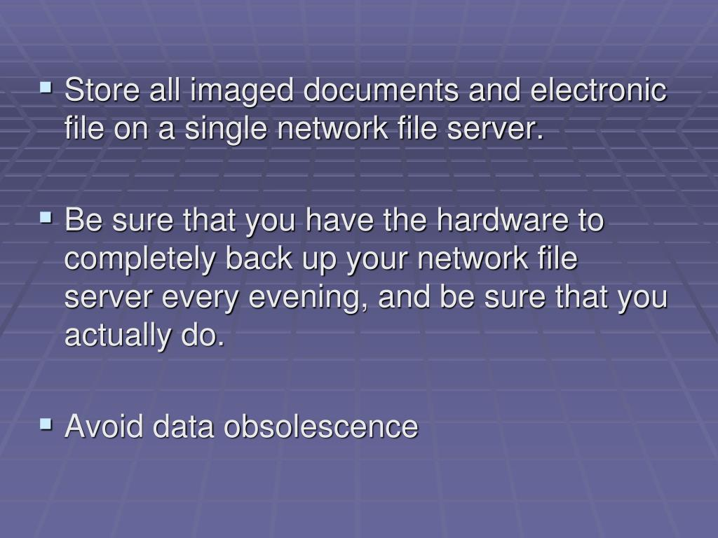 Store all imaged documents and electronic file on a single network file server.
