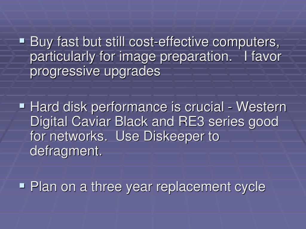 Buy fast but still cost-effective computers, particularly for image preparation.   I favor progressive upgrades