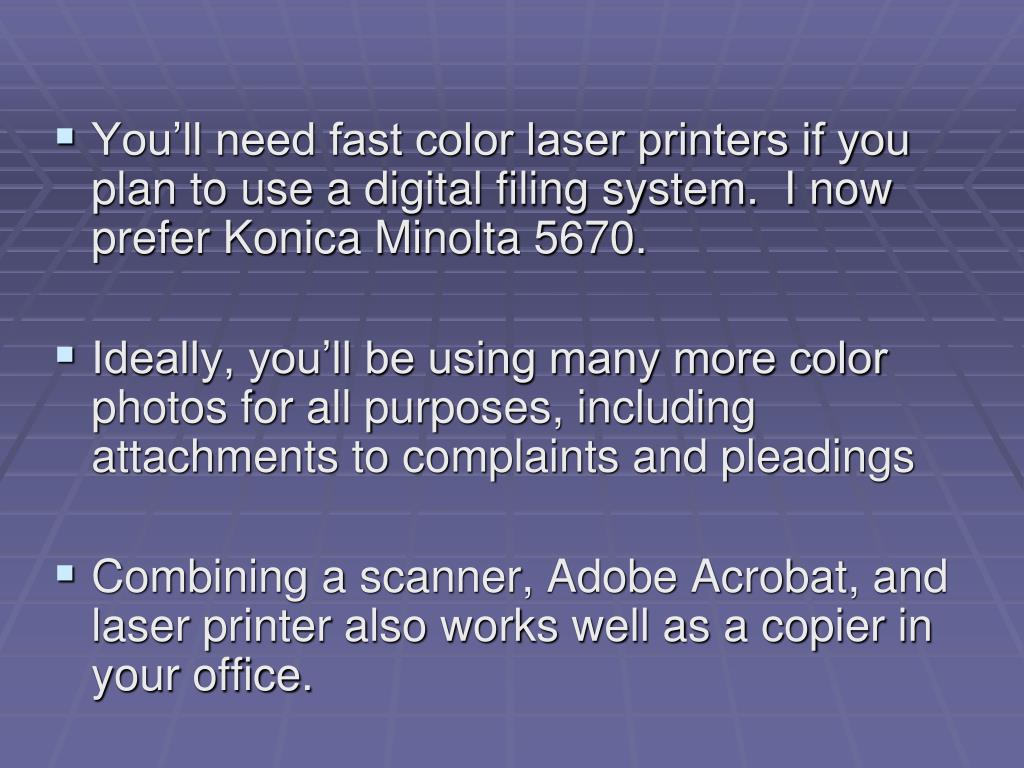 You'll need fast color laser printers if you plan to use a digital filing system.  I now prefer Konica Minolta 5670.