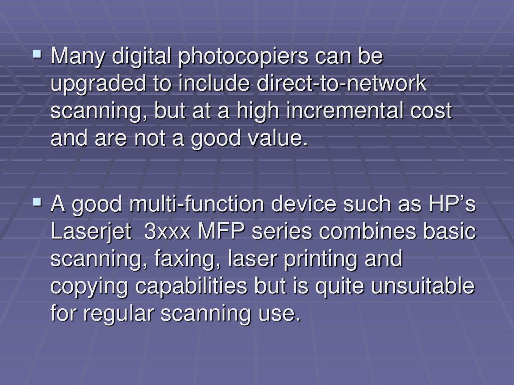 Many digital photocopiers can be upgraded to include direct-to-network scanning, but at a high incremental cost and are not a good value.