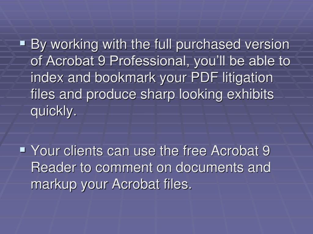 By working with the full purchased version of Acrobat 9 Professional, you'll be able to index and bookmark your PDF litigation files and produce sharp looking exhibits quickly.