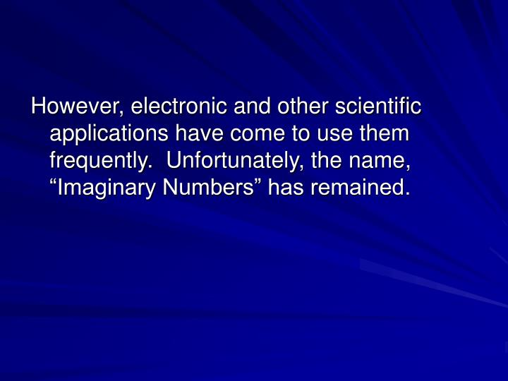 """However, electronic and other scientific applications have come to use them frequently.  Unfortunately, the name, """"Imaginary Numbers"""" has remained."""