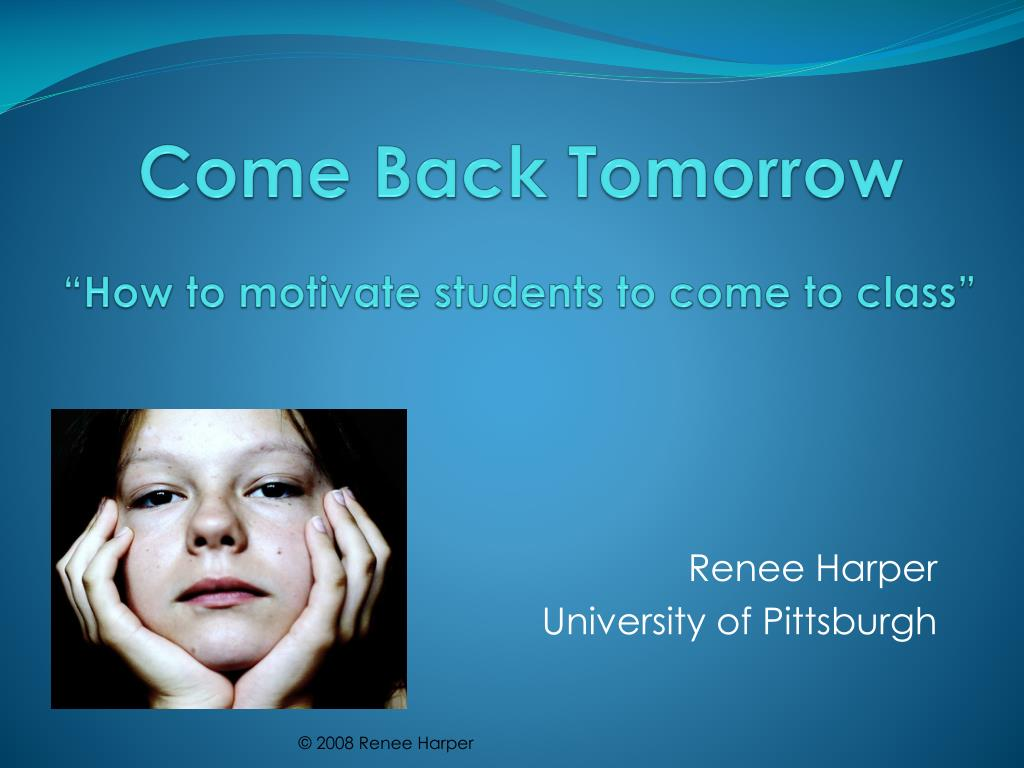come back tomorrow how to motivate students to come to class l.