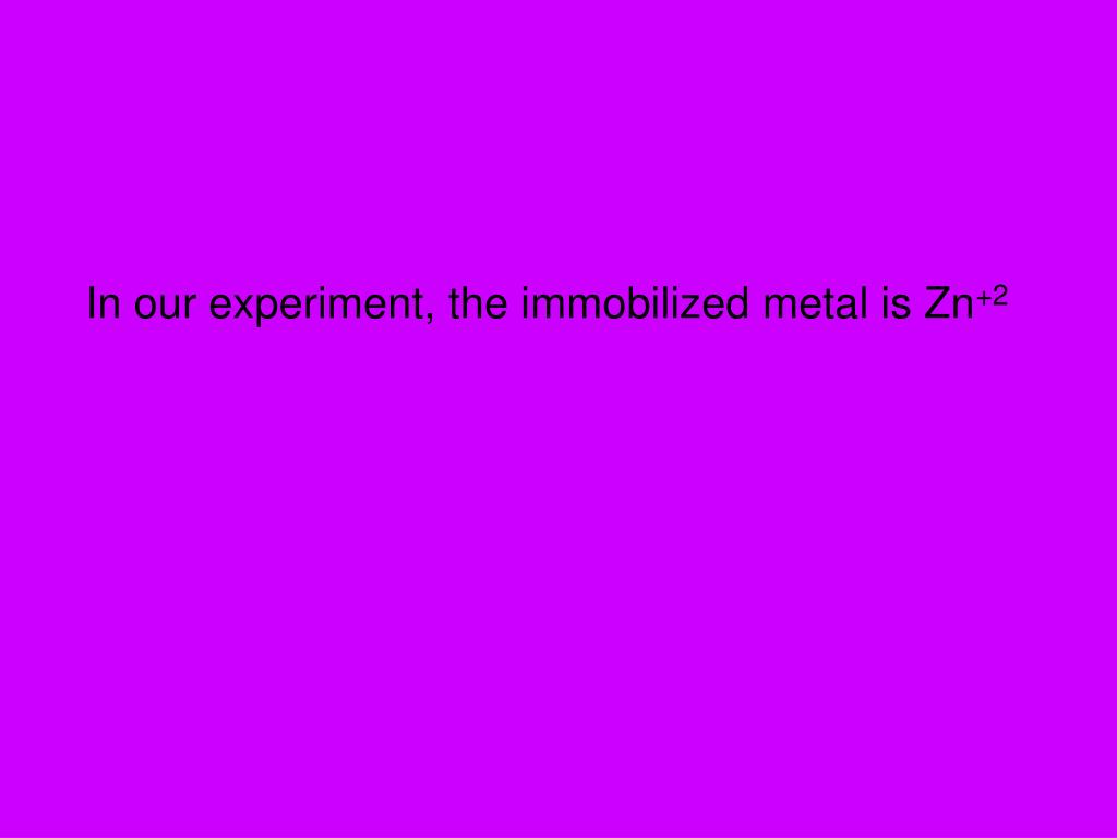 In our experiment, the immobilized metal is Zn