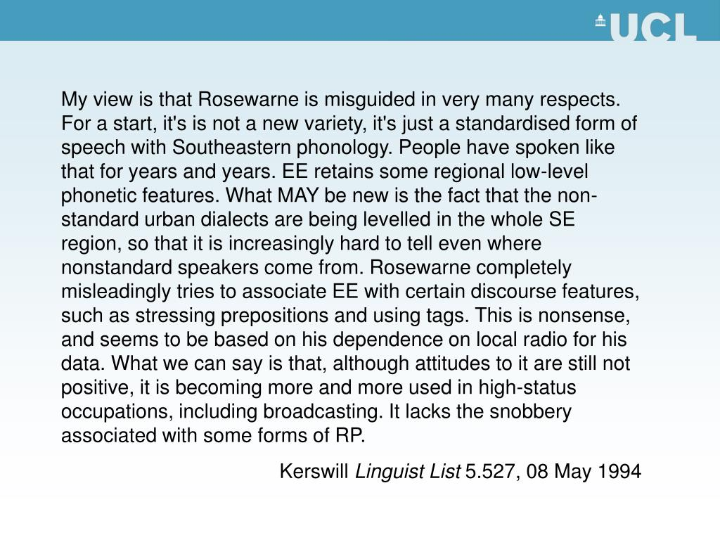 My view is that Rosewarne is misguided in very many respects. For a start, it's is not a new variety, it's just a standardised form of speech with Southeastern phonology. People have spoken like that for years and years. EE retains some regional low-level phonetic features. What MAY be new is the fact that the non-standard urban dialects are being levelled in the whole SE region, so that it is increasingly hard to tell even where nonstandard speakers come from. Rosewarne completely misleadingly tries to associate EE with certain discourse features, such as stressing prepositions and using tags. This is nonsense, and seems to be based on his dependence on local radio for his data. What we can say is that, although attitudes to it are still not positive, it is becoming more and more used in high-status occupations, including broadcasting. It lacks the snobbery associated with some forms of RP.