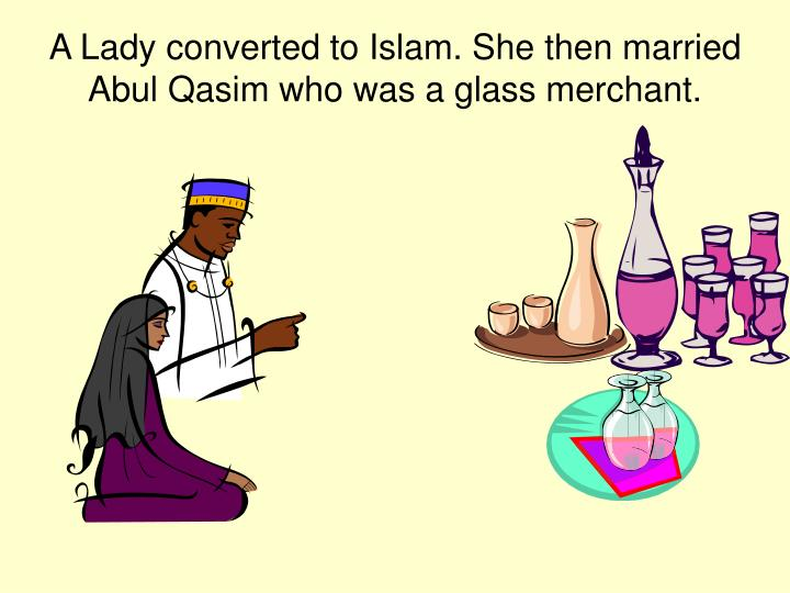 A Lady converted to Islam. She then married Abul Qasim who was a glass merchant.