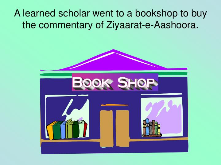 A learned scholar went to a bookshop to buy the commentary of Ziyaarat-e-Aashoora.