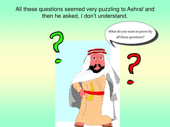 All these questions seemed very puzzling to Ashraf and then he asked, I don't understand.