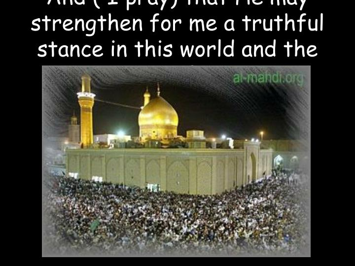 And ( I pray) that He may strengthen for me a truthful stance in this world and the Hereafter.